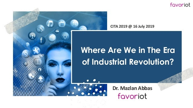 favoriot Where Are We in The Era of Industrial Revolution? Dr. Mazlan Abbas CITA 2019 @ 16 July 2019