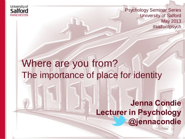 Where are you from?The importance of place for identityJenna CondieLecturer in Psychology@jennacondiePsychology Seminar Se...