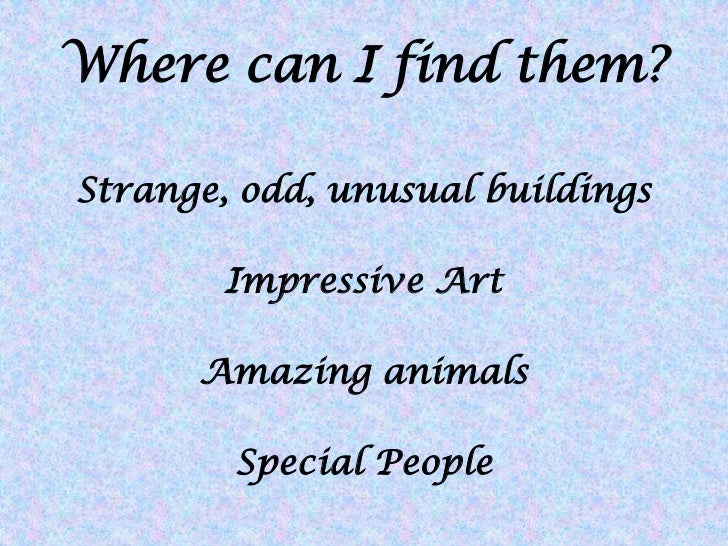 Where can I find them?Strange, odd, unusual buildings        Impressive Art      Amazing animals        Special People