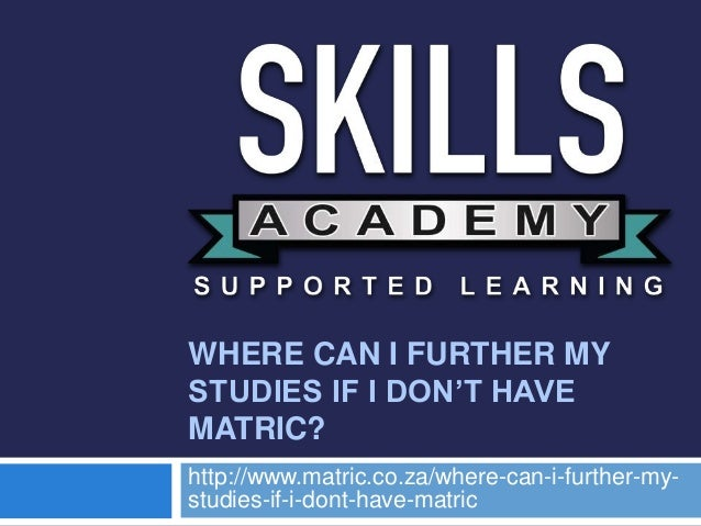 WHERE CAN I FURTHER MY STUDIES IF I DON'T HAVE MATRIC? http://www.matric.co.za/where-can-i-further-my- studies-if-i-dont-h...