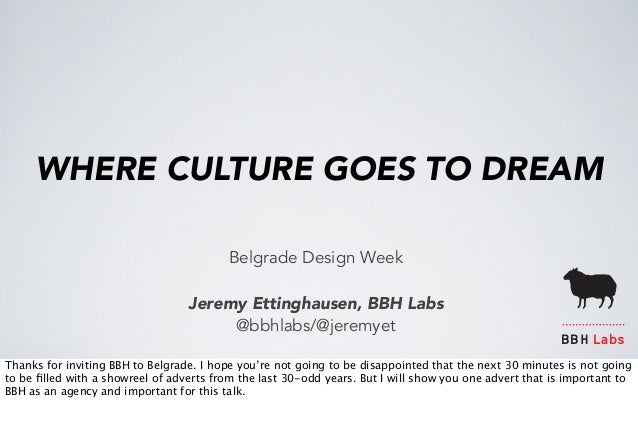 WHERE CULTURE GOES TO DREAM  Belgrade Design Week  Jeremy Ettinghausen, BBH Labs  @bbhlabs/@jeremyet  BBH Labs  Thanks for...