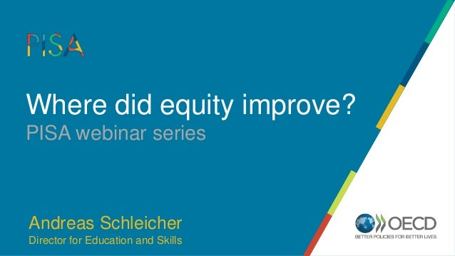 Where did equity improve? PISA webinar series Andreas Schleicher Director for Education and Skills