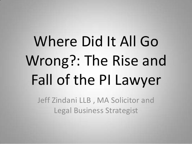Where Did It All GoWrong?: The Rise andFall of the PI Lawyer Jeff Zindani LLB , MA Solicitor and       Legal Business Stra...