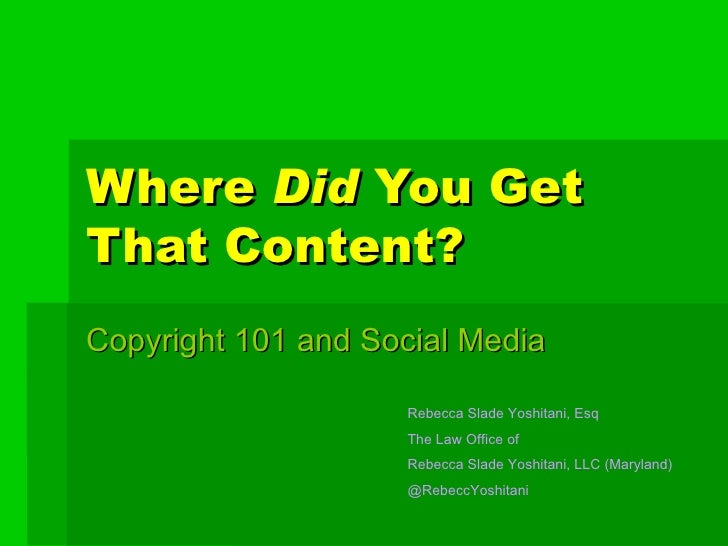 Where  Did  You Get That Content? Copyright 101 and Social Media Rebecca Slade Yoshitani, Esq The Law Office of  Rebecca S...