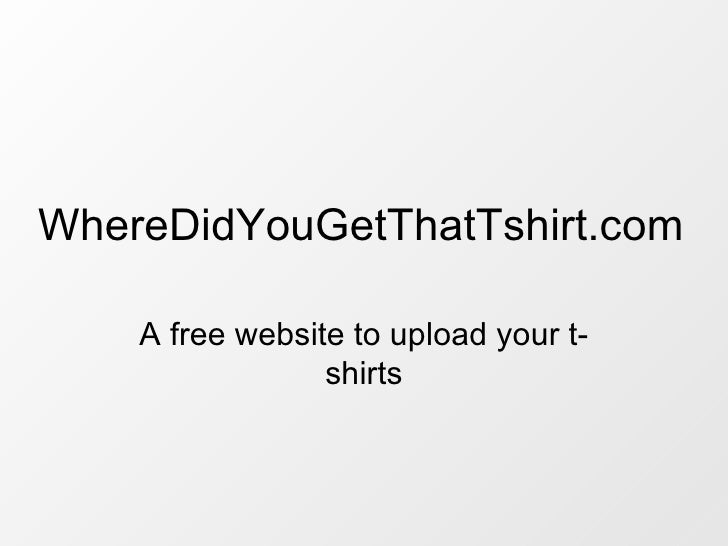 A free website to upload your t-shirts WhereDidYouGetThatTshirt.com