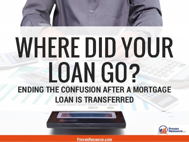 ENDING THE CONFUSION AFTER A MORTGAGE LOAN IS TRANSFERRED ProvenResource.com