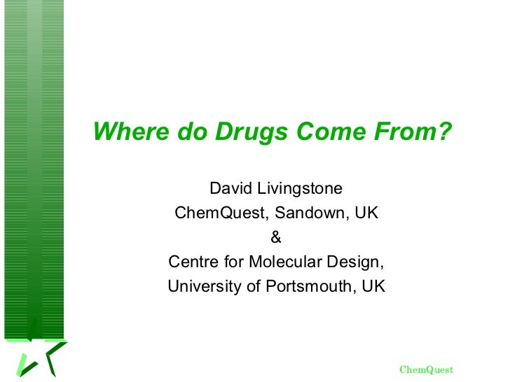 Where do Drugs Come From?          David Livingstone      ChemQuest, Sandown, UK                   &     Centre for Molecu...