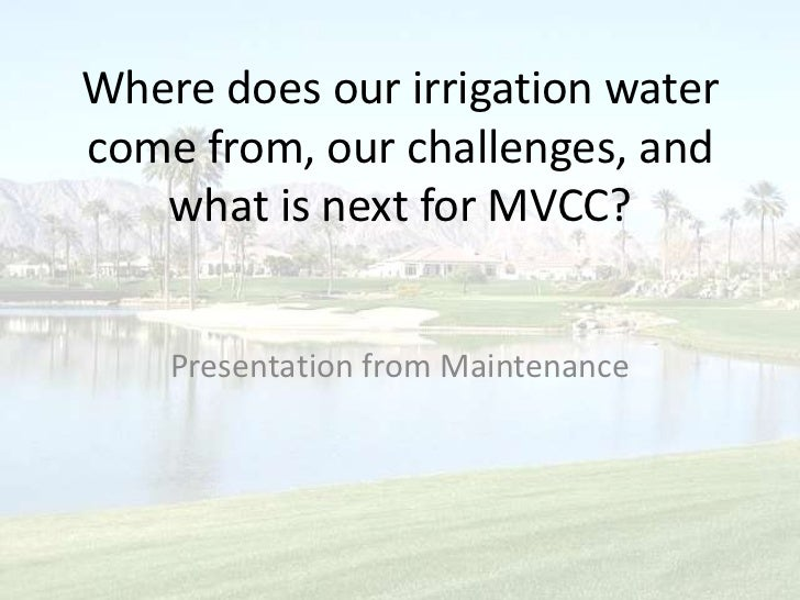 Where does our irrigation water come from, our challenges, and what is next for MVCC?<br />Presentation from Maintenance<b...