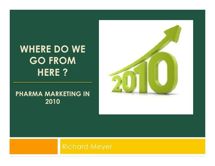 WHERE DO WE   GO FROM    HERE ?  PHARMA MARKETING IN        2010                Richard Meyer
