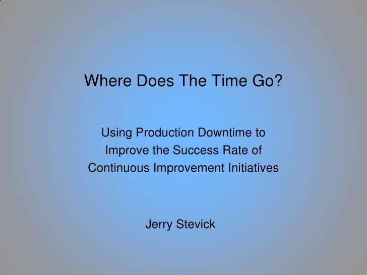 Where Does The Time Go?<br />Using Production Downtime to<br />Improve the Success Rate of<br />Continuous Improvement Ini...