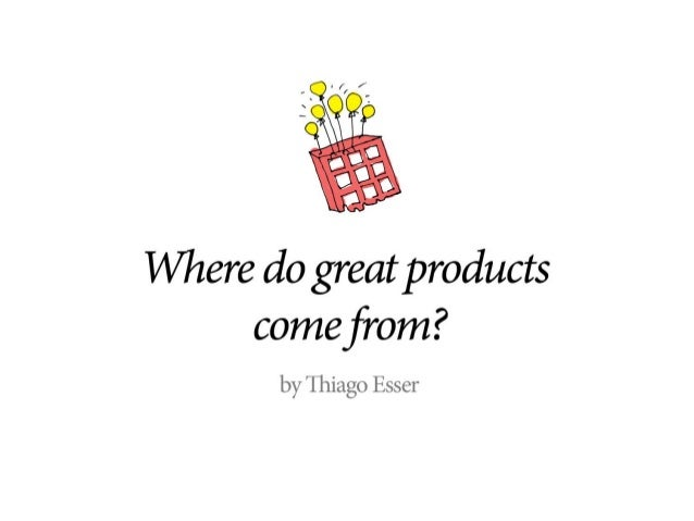 Where do great products come from?   by Thiago Esser