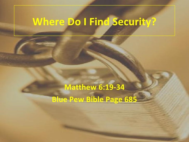 Where Do I Find Security? Matthew 6:19-34 Blue Pew Bible Page 685