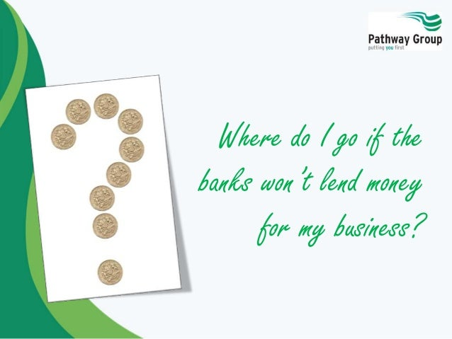 Where do I go if the banks won't lend money for my business?