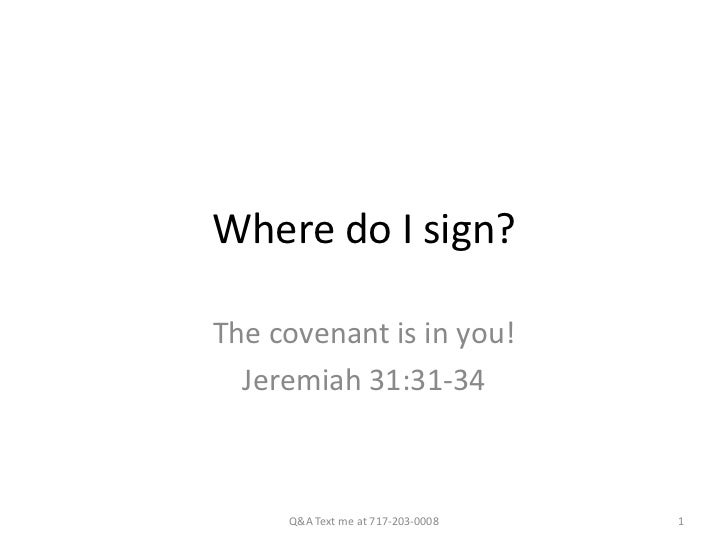 Where do I sign?The covenant is in you!  Jeremiah 31:31-34     Q&A Text me at 717-203-0008   1
