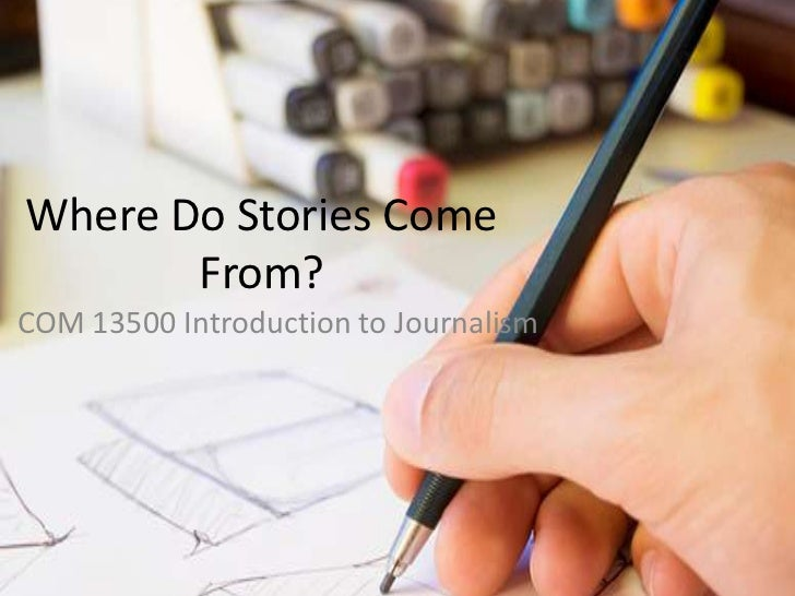 Where Do Stories Come       From?COM 13500 Introduction to Journalism