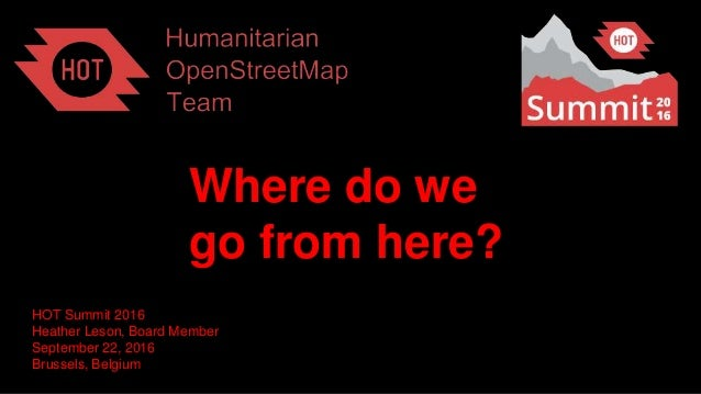 Where do we go from here? HOT Summit 2016 Heather Leson, Board Member September 22, 2016 Brussels, Belgium