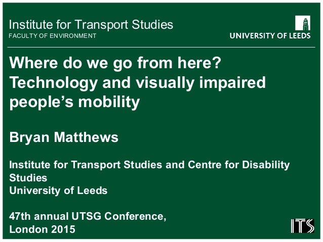 Institute for Transport Studies FACULTY OF ENVIRONMENT Where do we go from here? Technology and visually impaired people's...