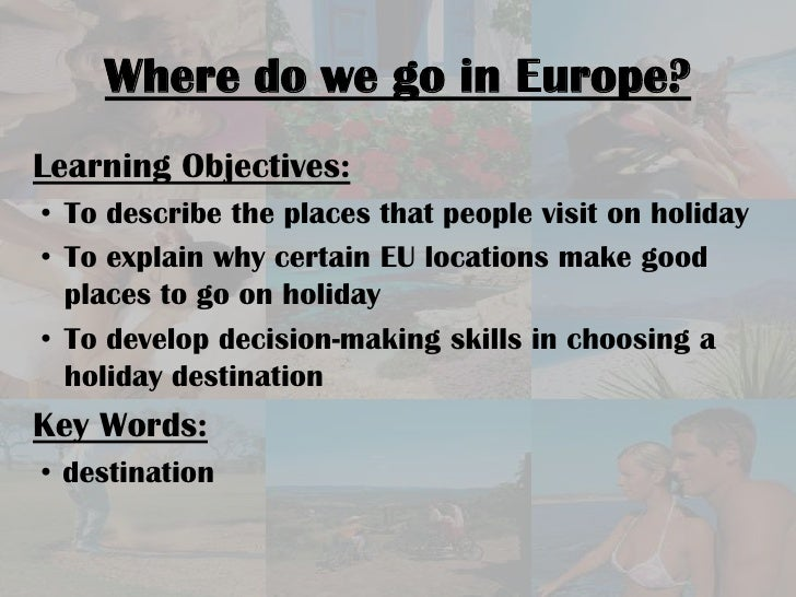 Where do we go in Europe?<br />Learning Objectives:  <br /><ul><li>To describe the places that people visit on holiday