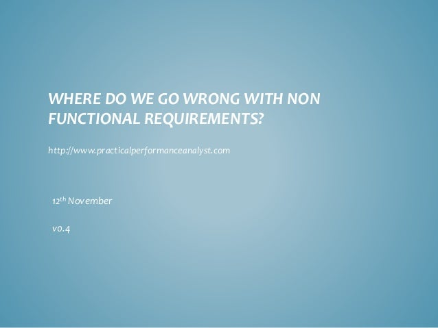 WHERE DO WE GO WRONG WITH NON FUNCTIONAL REQUIREMENTS?  12thNovember  v0.4  http://www.practicalperformanceanalyst.com