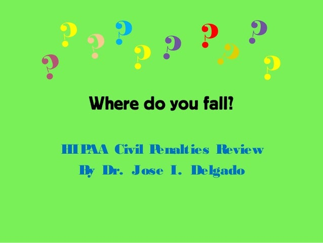 Where do you fall?HIPAA Civil Penalties ReviewBy Dr. Jose I. Delgado???? ? ??? ??