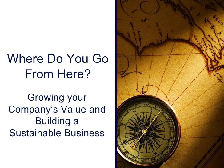 <ul><li>Where Do You Go From Here? </li></ul>Growing your Company's Value and Building a Sustainable Business
