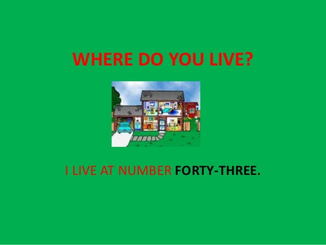 WHERE DO YOU LIVE?I LIVE AT NUMBER FORTY-THREE.