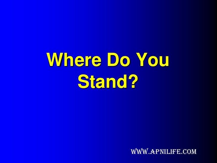 Where Do You  Stand?        www.apnilife.com