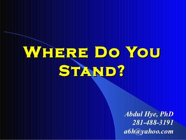 Where Do You  Stand?        Abdul Hye, PhD          281-488-3191        a6h@yahoo.com