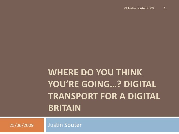 Where do you think you're going…? Digital Transport for a Digital Britain<br />Justin Souter<br />25/06/09<br />© Justin S...