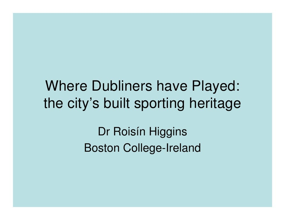 Where Dubliners have Played: the city's built sporting heritage         Dr Roisín Higgins       Boston College-Ireland