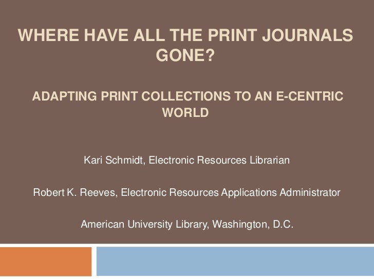 WHERE HAVE ALL THE PRINT JOURNALS             GONE? ADAPTING PRINT COLLECTIONS TO AN E-CENTRIC                  WORLD     ...