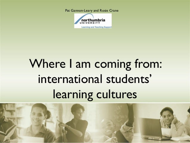 Where I am coming from: international students' learning cultures Pat Gannon-Leary and Rosie Crane