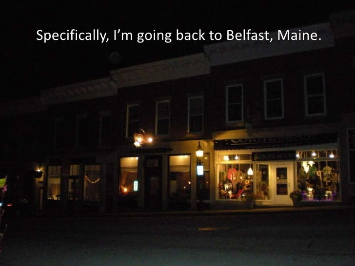 Specifically, I'm going back to Belfast, Maine.<br />