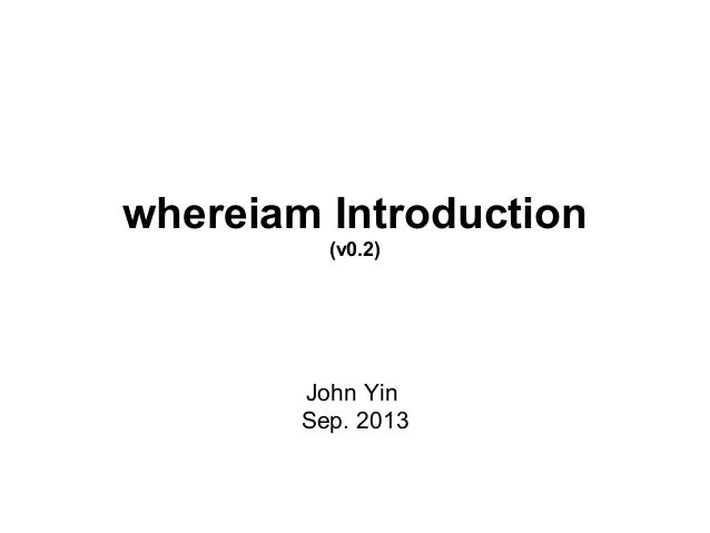 whereiam Introduction (v0.2)  John Yin Sep. 2013