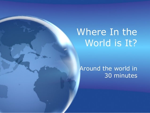 Where In the World is It? Around the world in 30 minutes