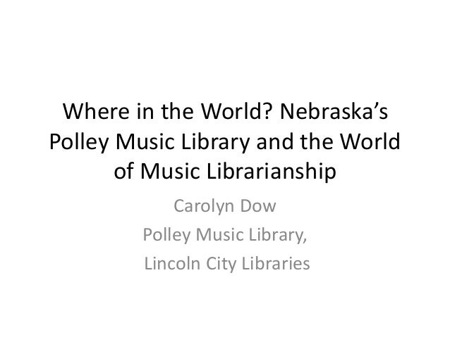 Where in the World? Nebraska's Polley Music Library and the World of Music Librarianship Carolyn Dow Polley Music Library,...