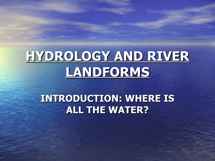 HYDROLOGY AND RIVER LANDFORMS INTRODUCTION: WHERE IS ALL THE WATER?