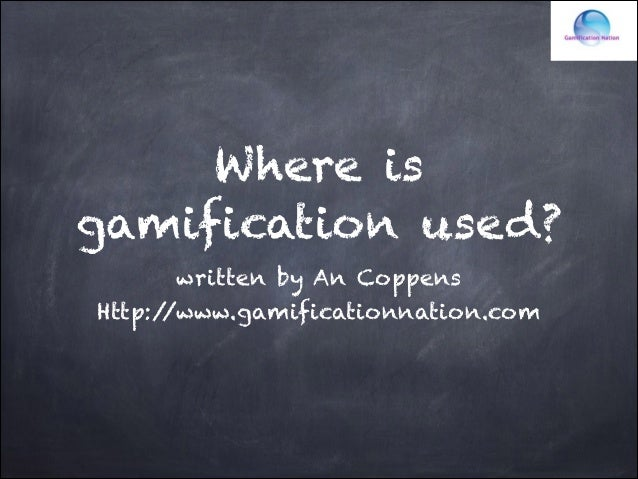 Where is gamification used? written by An Coppens Http:/ /www.gamificationnation.com