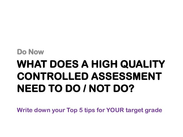 WHAT DOES A HIGH QUALITY CONTROLLED ASSESSMENT NEED TO DO / NOT DO? Do Now Write down your Top 5 tips for YOUR target grade