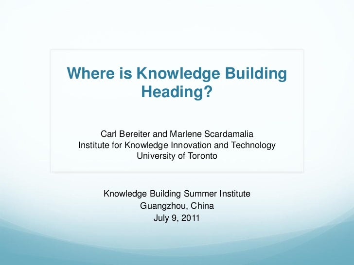 Where is Knowledge Building         Heading?        Carl Bereiter and Marlene Scardamalia Institute for Knowledge Innovati...