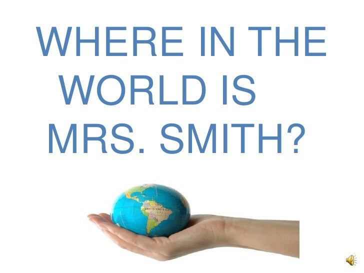 WHERE IN THE<br />    WORLD IS <br />   MRS. SMITH?<br />