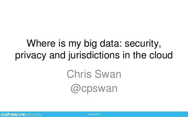 copyright 2015 Where is my big data: security, privacy and jurisdictions in the cloud Chris Swan @cpswan