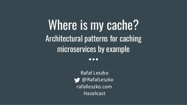 Where is my cache? Architectural patterns for caching microservices by example Rafał Leszko @RafalLeszko rafalleszko.com H...