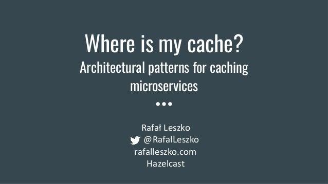 Where is my cache? Architectural patterns for caching microservices Rafał Leszko @RafalLeszko rafalleszko.com Hazelcast