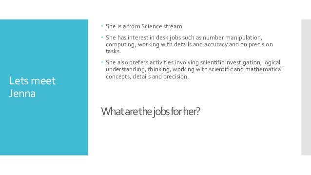 Lets meet Jenna  She is a from Science stream  She has interest in desk jobs such as number manipulation, computing, wor...