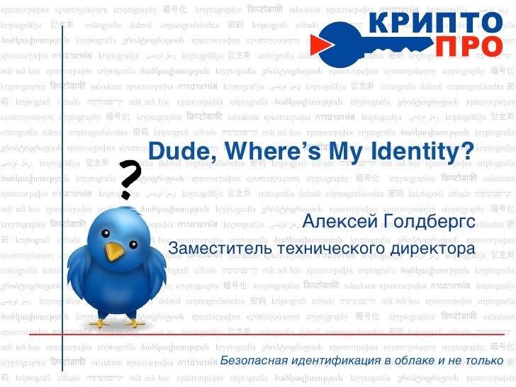 Dude, Where's My Identity?                  Алексей Голдбергс Заместитель технического директора      Безопасная идентифик...