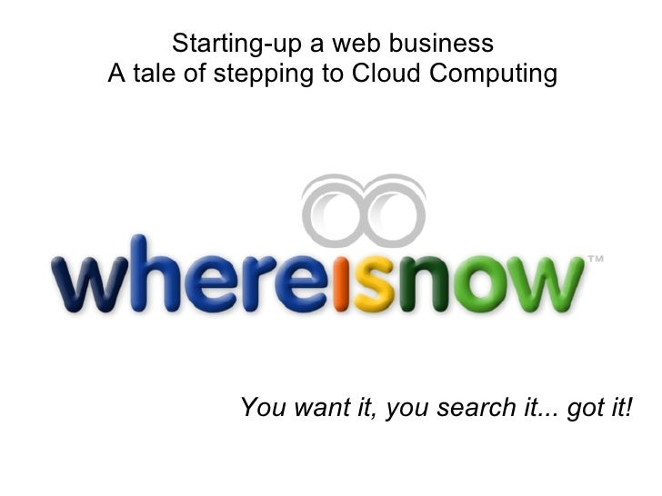 You want it, you search it... got it! Starting-up a web business A tale of stepping to Cloud Computing