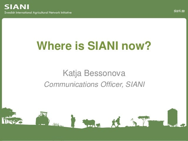 siani.se Where is SIANI now? Katja Bessonova Communications Officer, SIANI