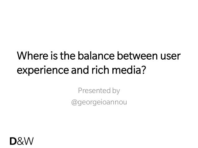 Where is the balance between user experience and rich media? Presented by @georgeioannou