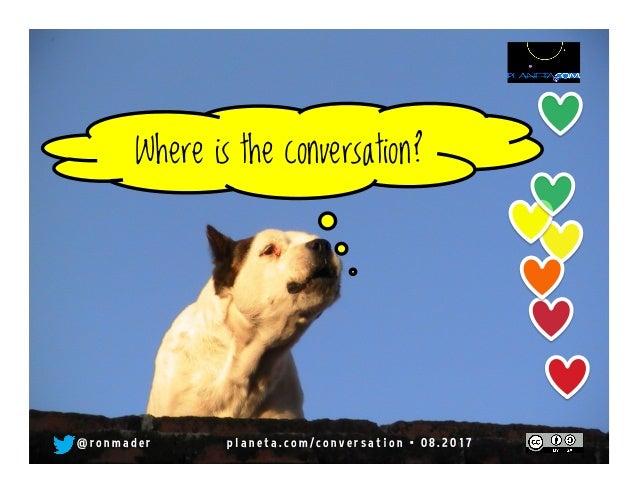 Where is the conversation? @ r o n m a d e r p l a n e t a . c o m / c o n v e r s a t i o n • 0 8 . 2 0 1 7